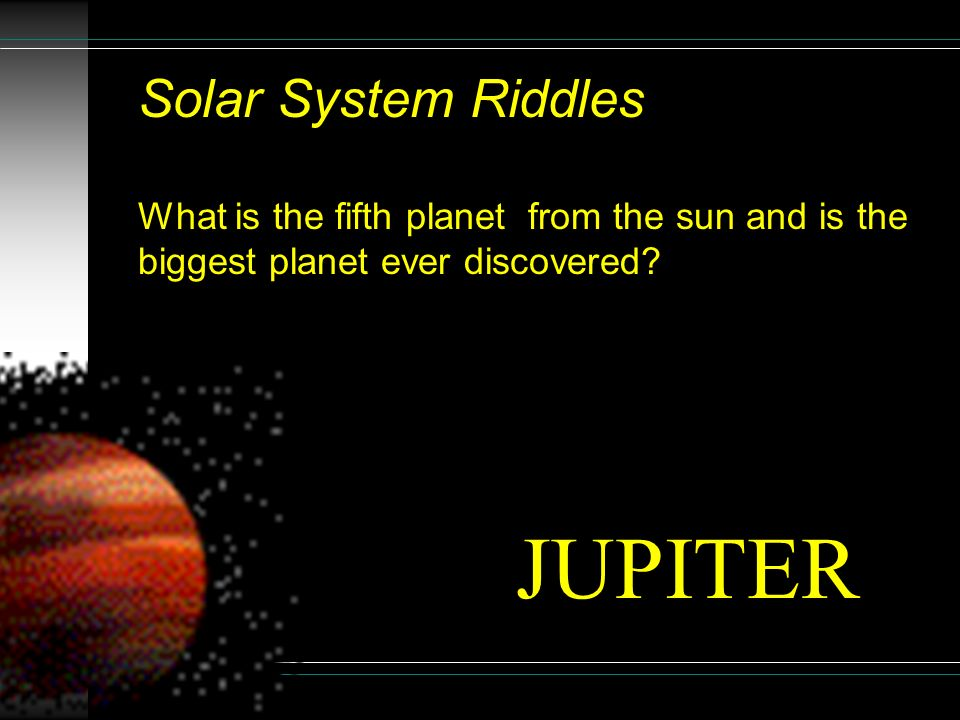 Solar System Riddles What is the last planet from the sun? It is very cold there. PLUTO