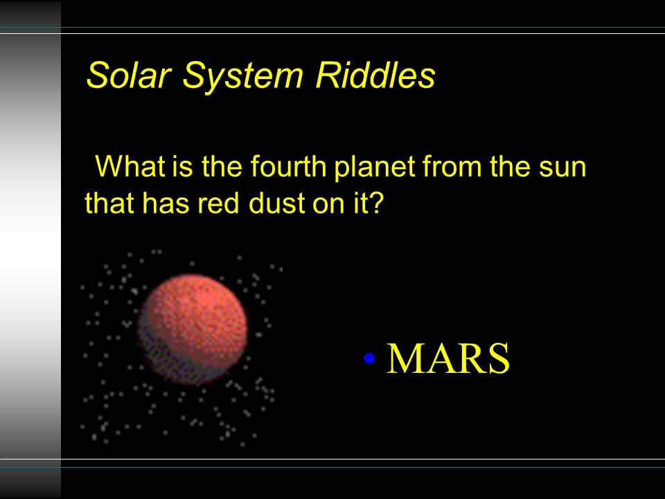 Solar System Riddles What is the third planet from the sun and is the only planet that has people living on it? EARTH