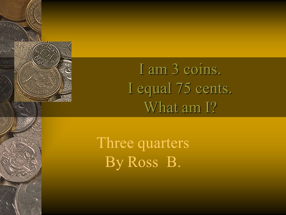 I am 1 coin. I equal 25 cents. What am I? I am 1 coin. I equal 25 cents. What am I? One quarter Darien