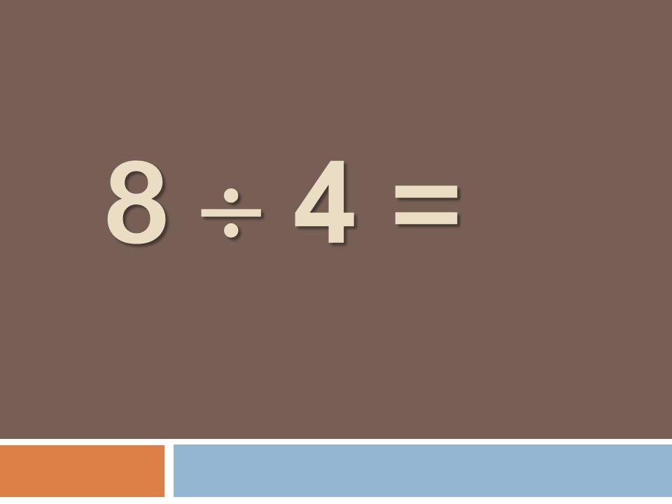 8 4 = 8 4 =