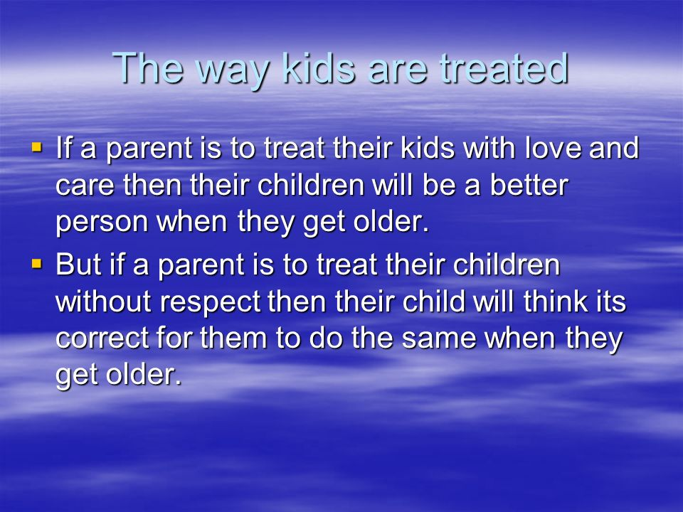 The way kids are treated If a parent is to treat their kids with love and care then their children will be a better person when they get older. If a p