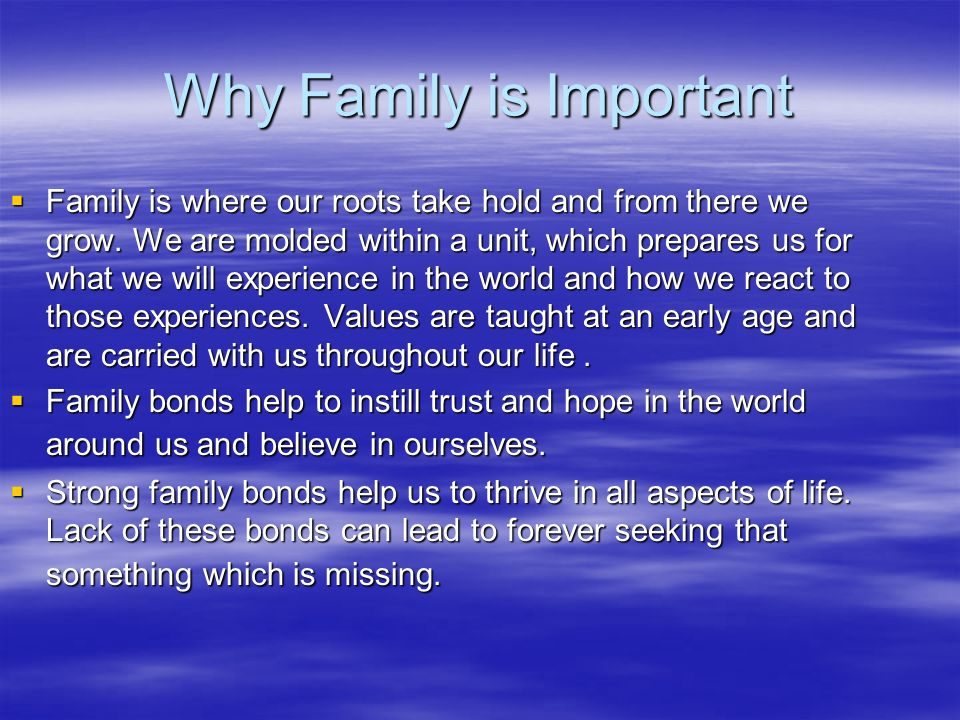 Why Family is Important Family is where our roots take hold and from there we grow. We are molded within a unit, which prepares us for what we will ex