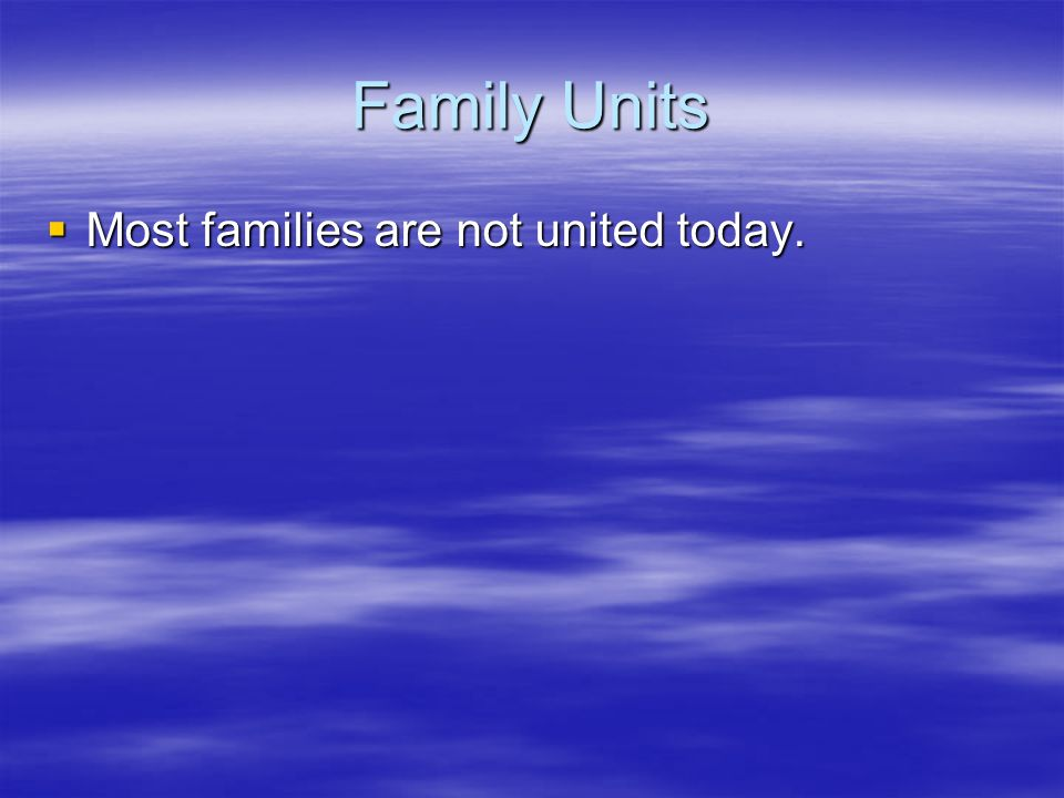 Family Units Most families are not united today. Most families are not united today.