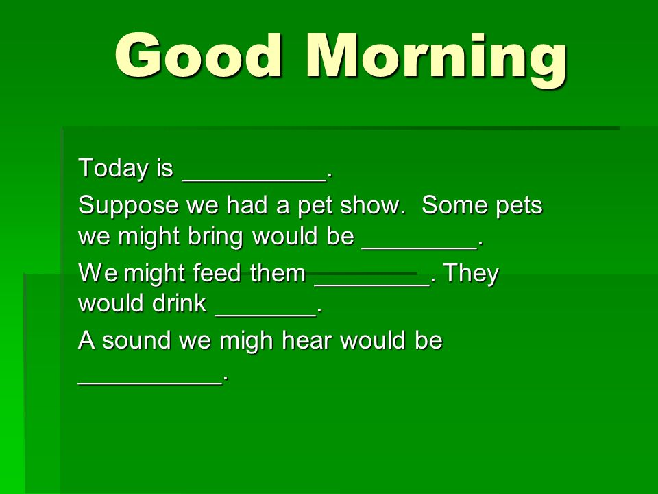 Good Morning Good Morning Today is __________. Suppose we had a pet show.