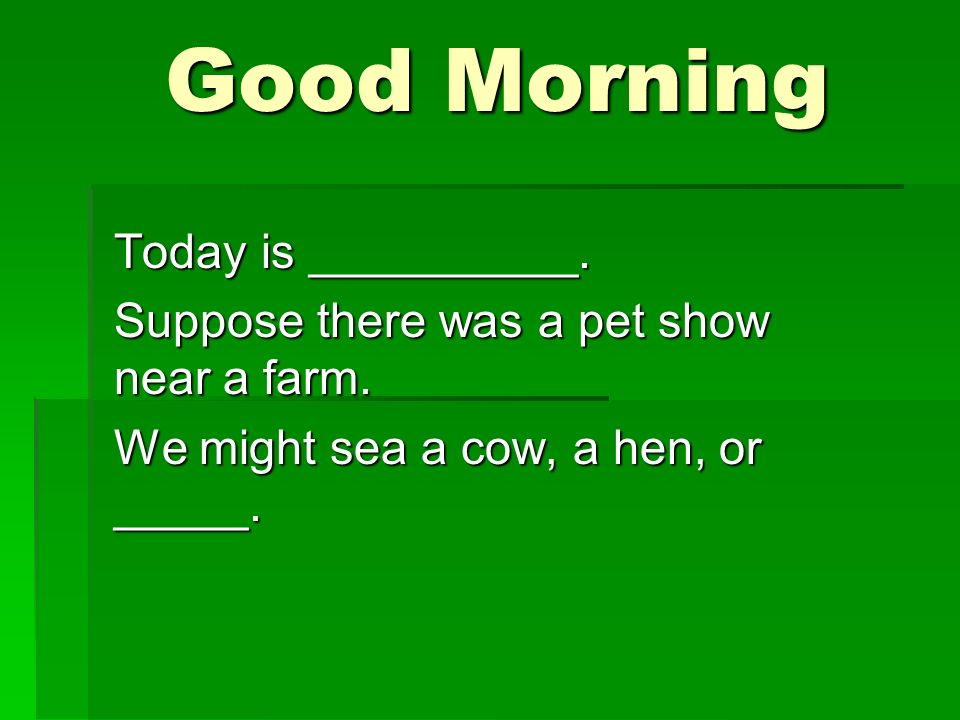 Good Morning Good Morning Today is __________. Suppose there was a pet show near a farm.