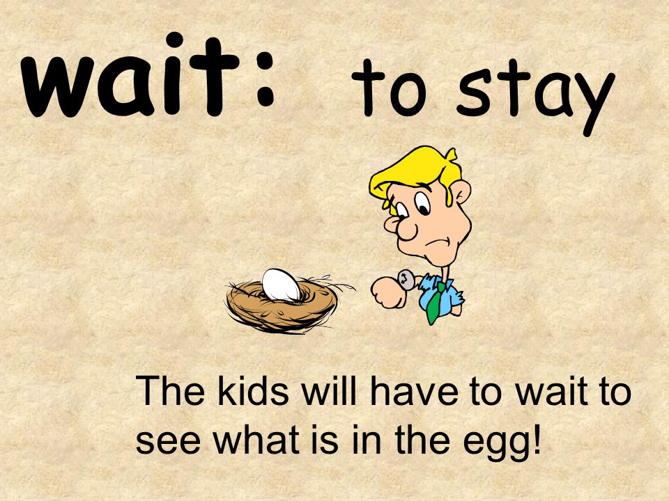 wait: to stay The kids will have to wait to see what is in the egg!