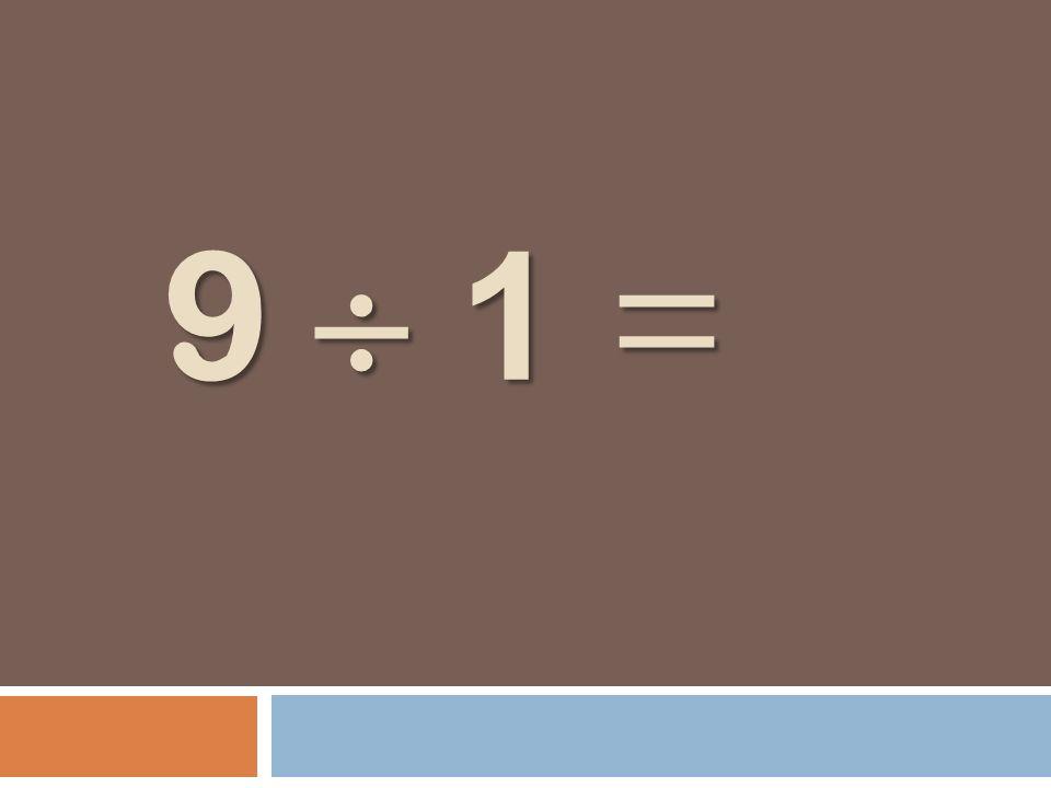 9 1 = 9 1 =