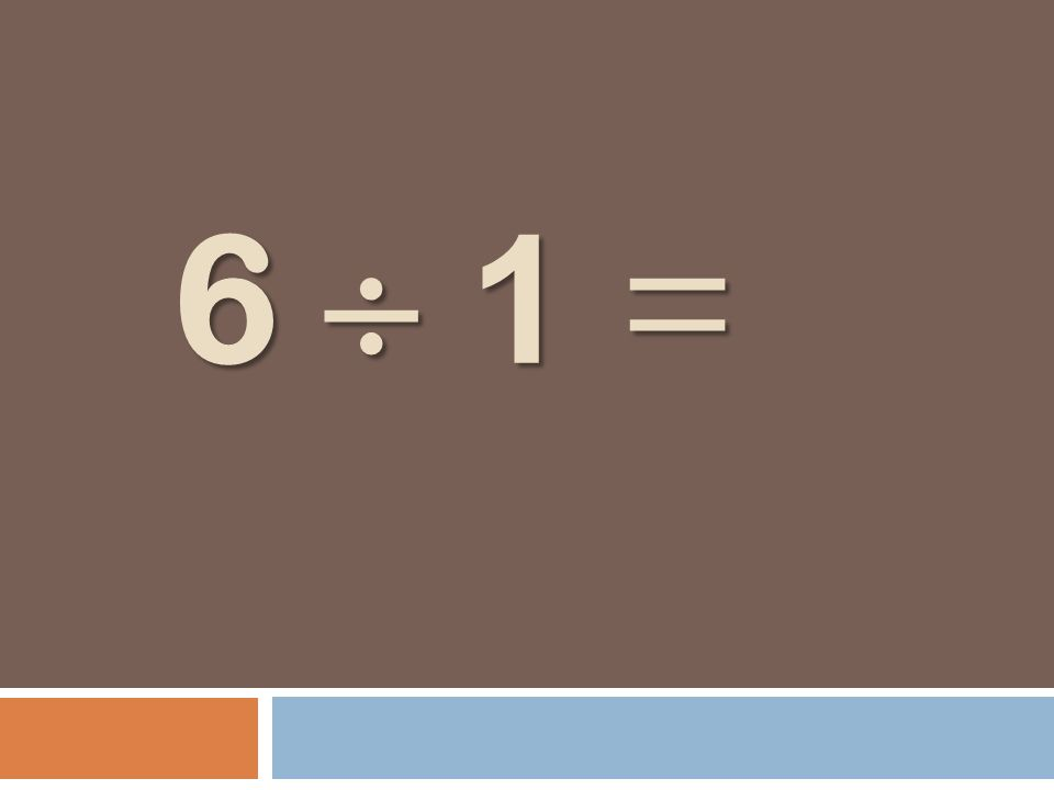 6 1 = 6 1 =
