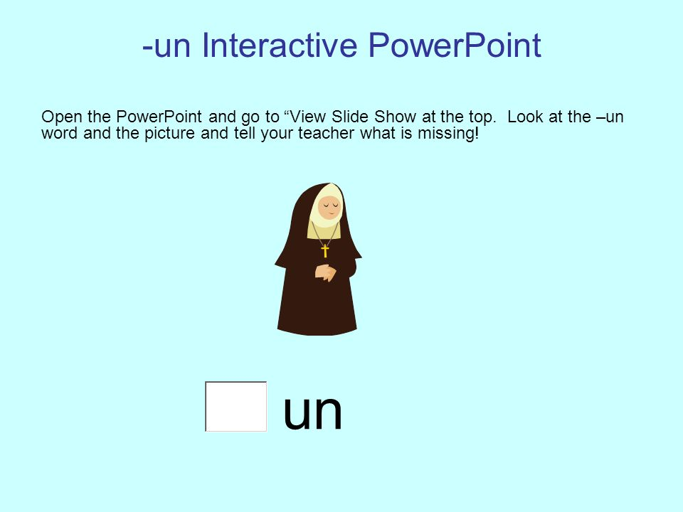 -un Interactive PowerPoint Open the PowerPoint and go to View Slide Show at the top. Look at the –un word and the picture and tell your teacher what i