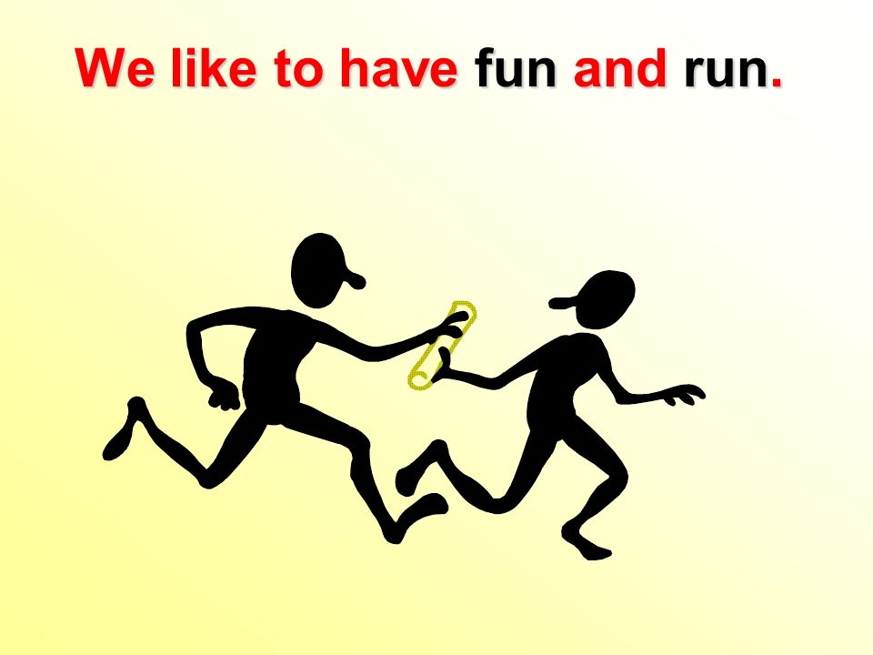 We like to have fun and run.