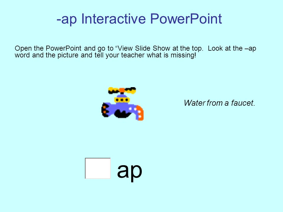 -ap Interactive PowerPoint Open the PowerPoint and go to View Slide Show at the top. Look at the –ap word and the picture and tell your teacher what i