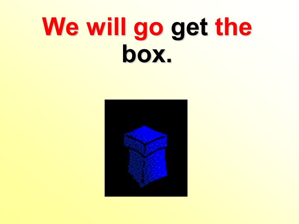 We will go get the box.