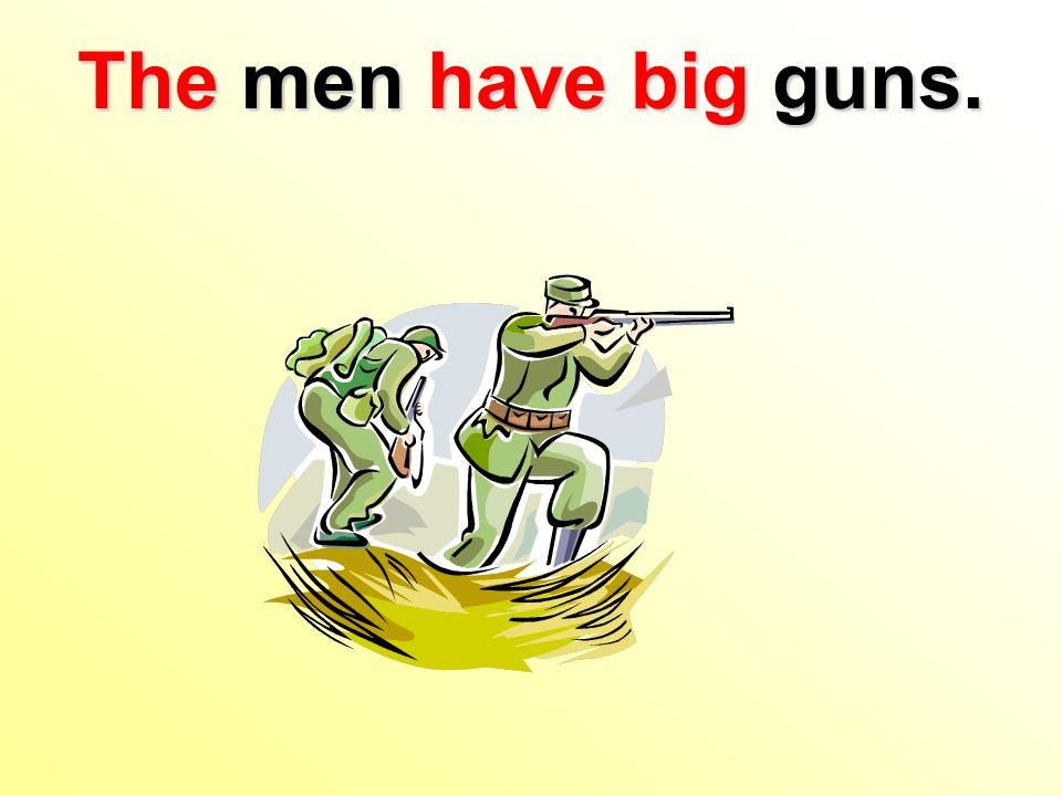 The men have big guns.