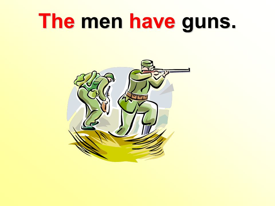 The men have guns.