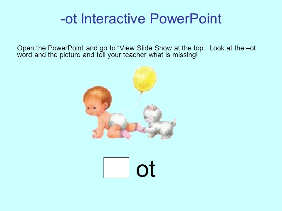 -ot Interactive PowerPoint Open the PowerPoint and go to View Slide Show at the top. Look at the –ot word and the picture and tell your teacher what i