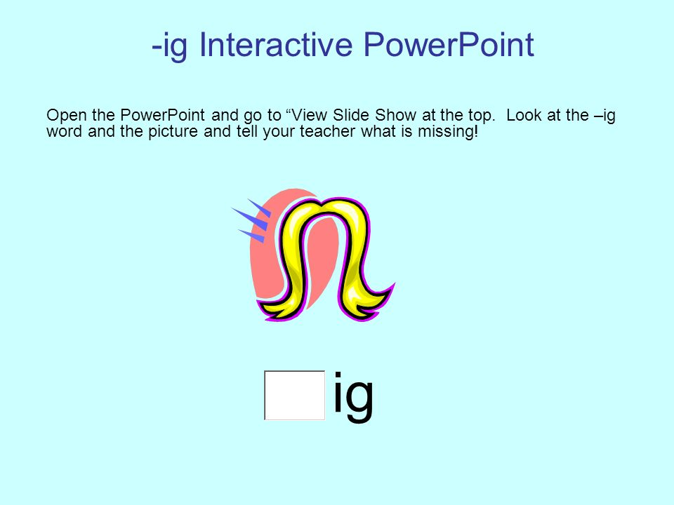 -ig Interactive PowerPoint Open the PowerPoint and go to View Slide Show at the top.