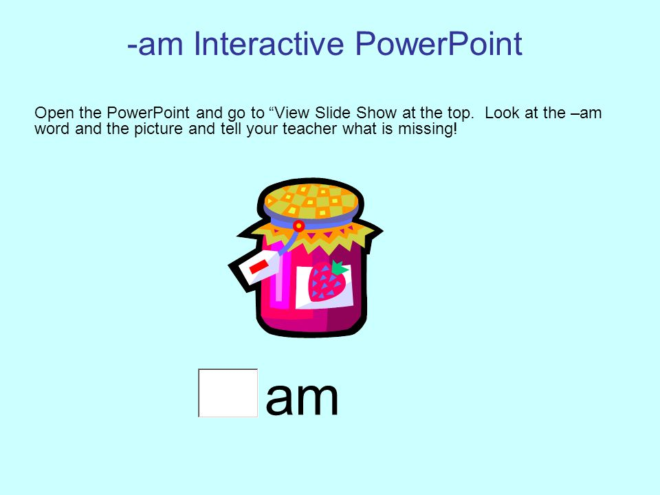 -am Interactive PowerPoint Open the PowerPoint and go to View Slide Show at the top.