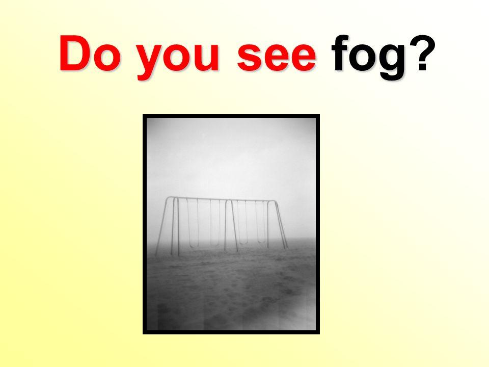 Do you see fog Do you see fog