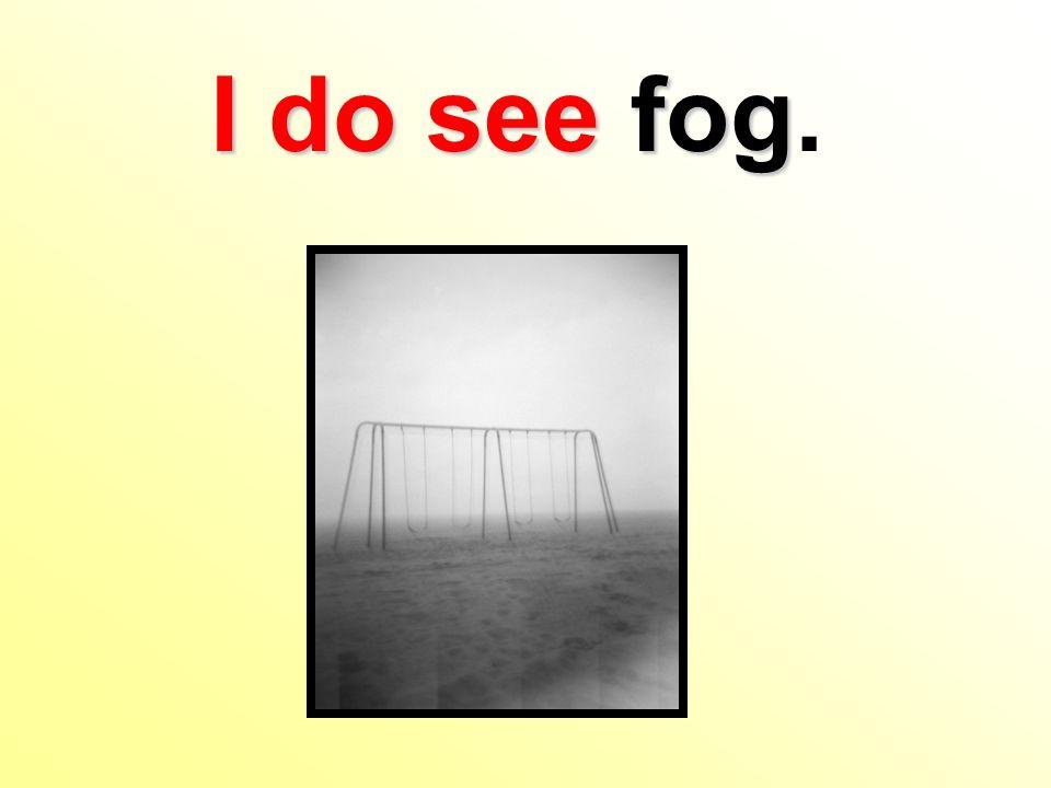 I do see fog I do see fog.