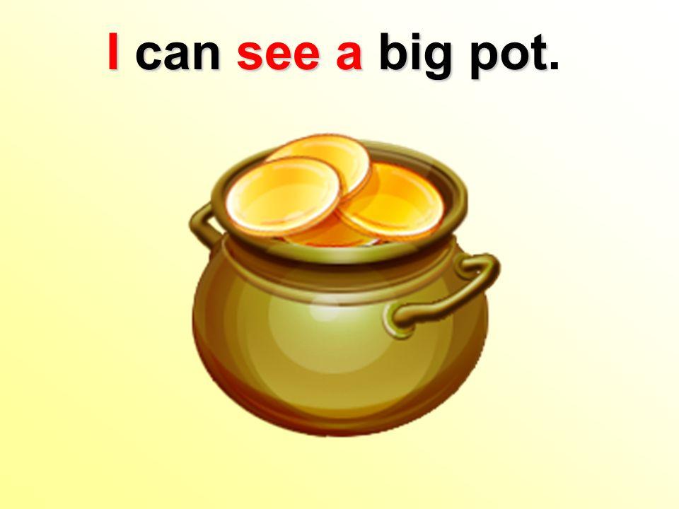 I can see a big pot I can see a big pot.