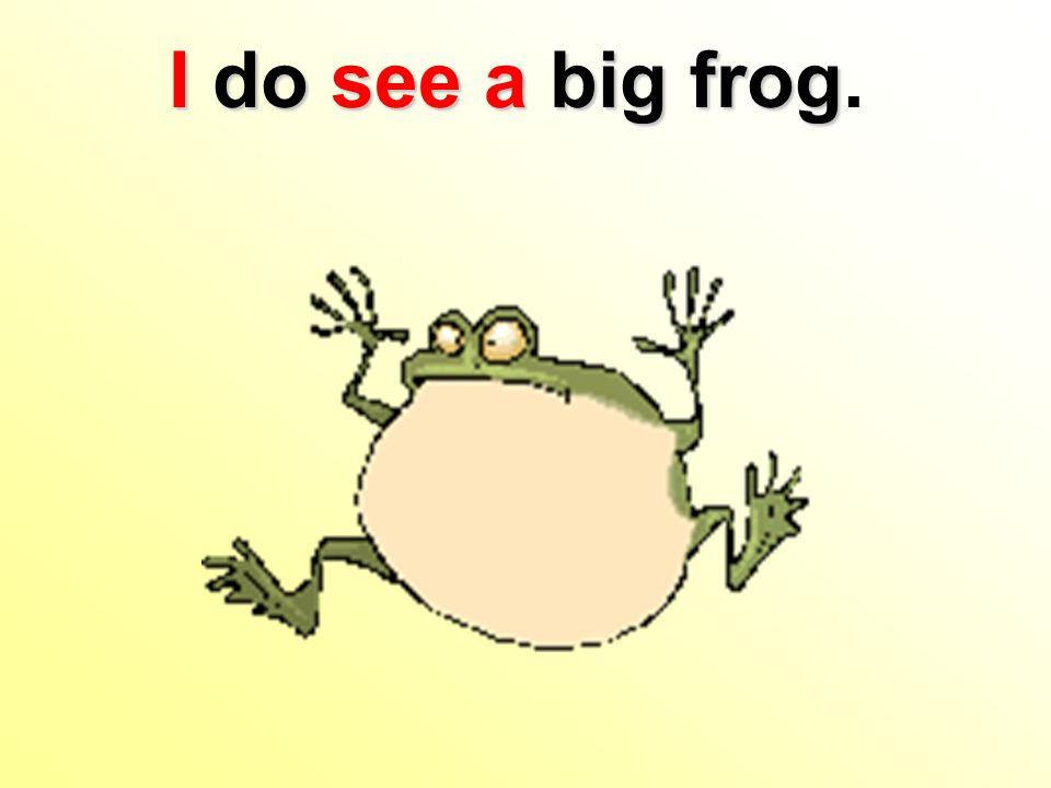 I do seea big frog I do see a big frog.