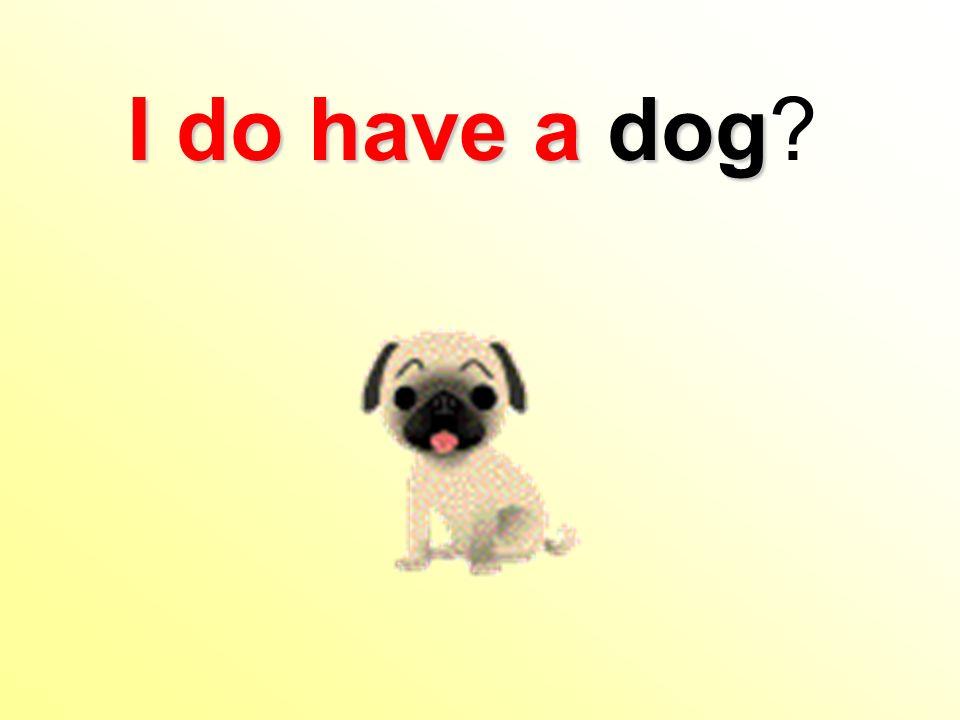 I do have a dog I do have a dog