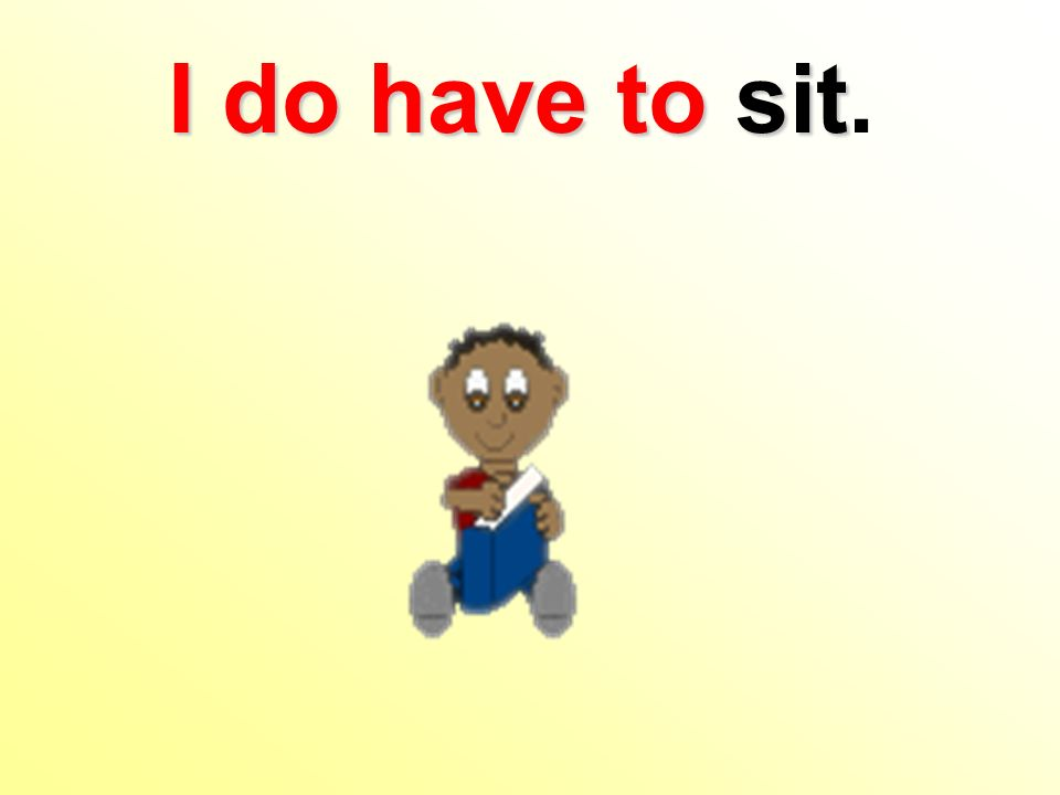 I do haveto sit I do have to sit.