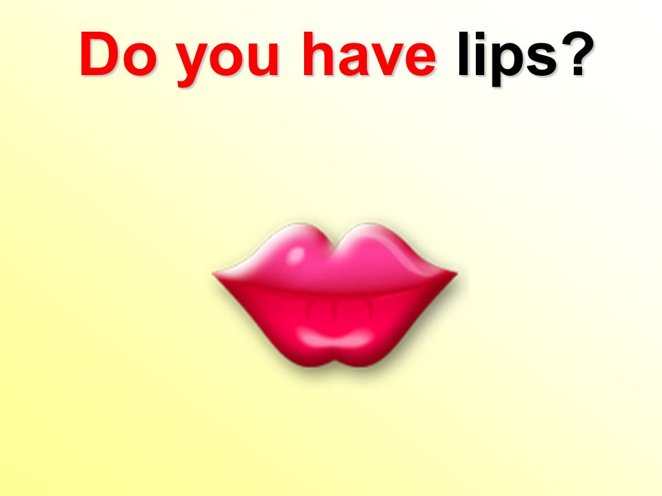 Do you havelips? Do you have lips?