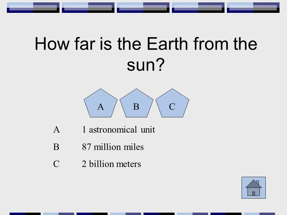How far is the Earth from the sun? ABC A1 astronomical unit B87 million miles C2 billion meters