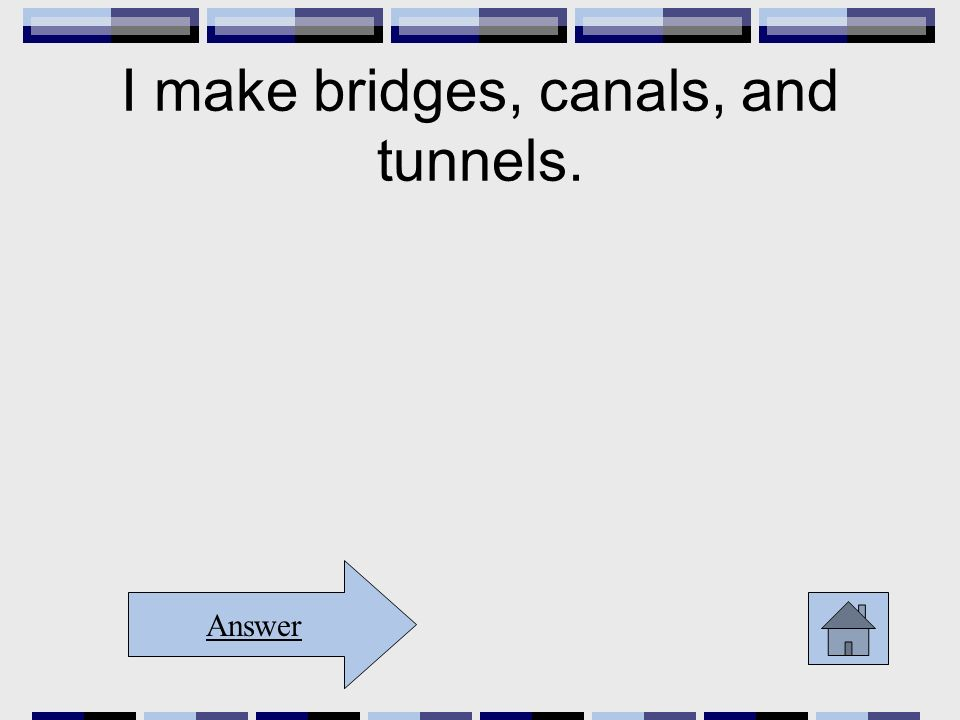 I make bridges, canals, and tunnels. Answer