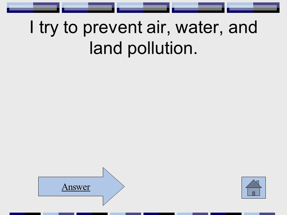 I try to prevent air, water, and land pollution. Answer