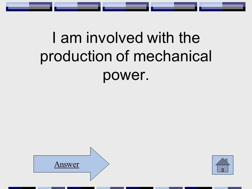 I am involved with the production of mechanical power. Answer