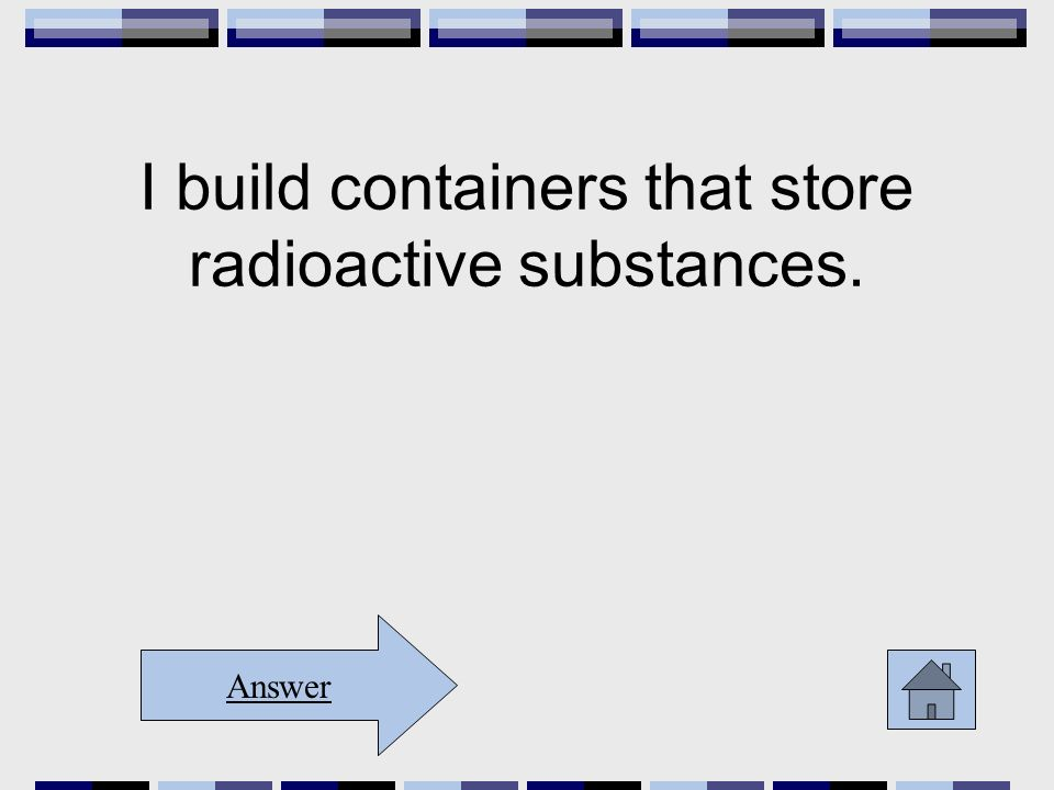 I build containers that store radioactive substances. Answer