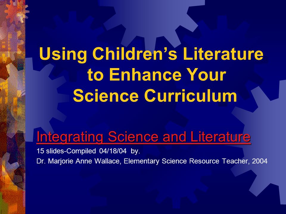 Using Childrens Literature to Enhance Your Science Curriculum Integrating Science and Literature 15 slides-Compiled 04/18/04 by. Dr. Marjorie Anne Wal