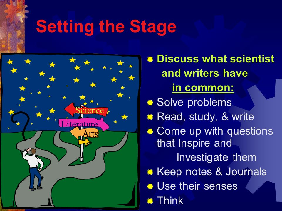 Setting the Stage Discuss what scientist and writers have in common: Solve problems Read, study, & write Come up with questions that Inspire and Inves
