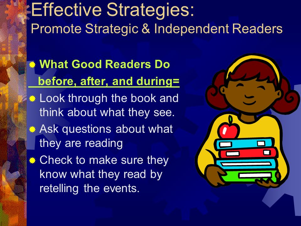 Effective Strategies: Promote Strategic & Independent Readers What Good Readers Do before, after, and during= Look through the book and think about wh