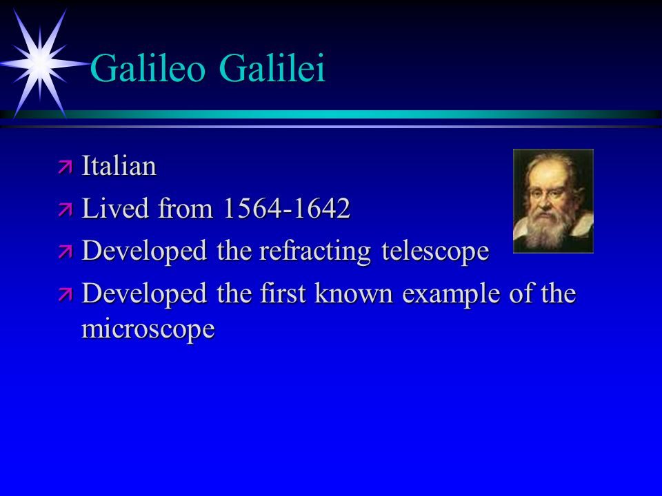 Galileo Galilei ä Italian ä Lived from 1564-1642 ä Developed the refracting telescope ä Developed the first known example of the microscope