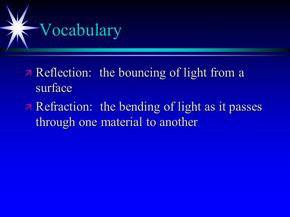 Vocabulary ä Reflection: the bouncing of light from a surface ä Refraction: the bending of light as it passes through one material to another