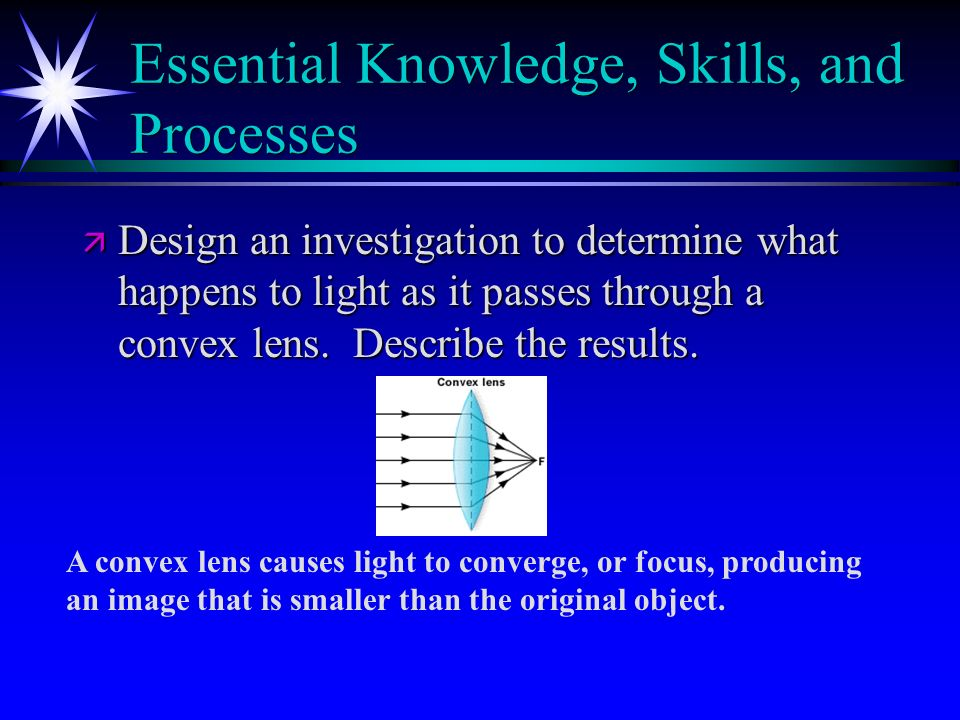 Essential Knowledge, Skills, and Processes ä Design an investigation to determine what happens to light as it passes through a convex lens. Describe t
