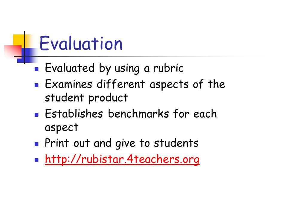 Evaluation Evaluated by using a rubric Examines different aspects of the student product Establishes benchmarks for each aspect Print out and give to students http://rubistar.4teachers.org