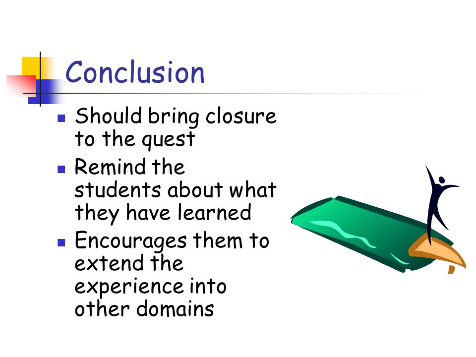 Conclusion Should bring closure to the quest Remind the students about what they have learned Encourages them to extend the experience into other domains