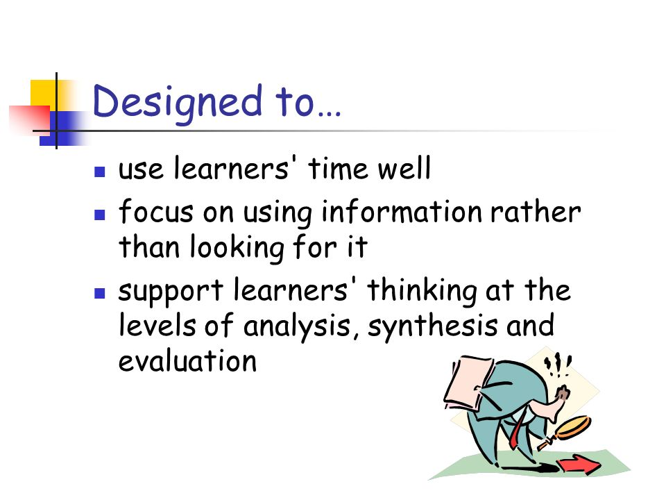 Designed to… use learners time well focus on using information rather than looking for it support learners thinking at the levels of analysis, synthesis and evaluation