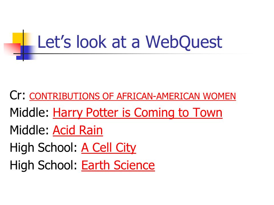Lets look at a WebQuest Cr: CONTRIBUTIONS OF AFRICAN-AMERICAN WOMEN CONTRIBUTIONS OF AFRICAN-AMERICAN WOMEN Middle: Harry Potter is Coming to TownHarry Potter is Coming to Town Middle: Acid RainAcid Rain High School: A Cell CityA Cell City High School: Earth ScienceEarth Science