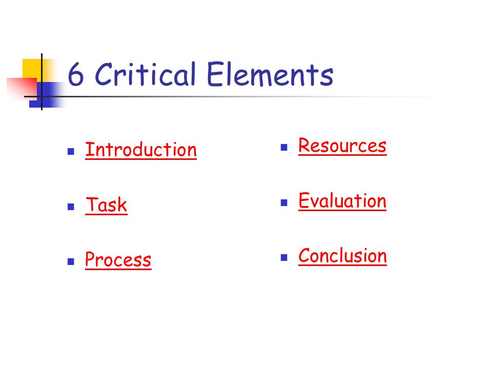 6 Critical Elements Introduction Task Process Resources Evaluation Conclusion