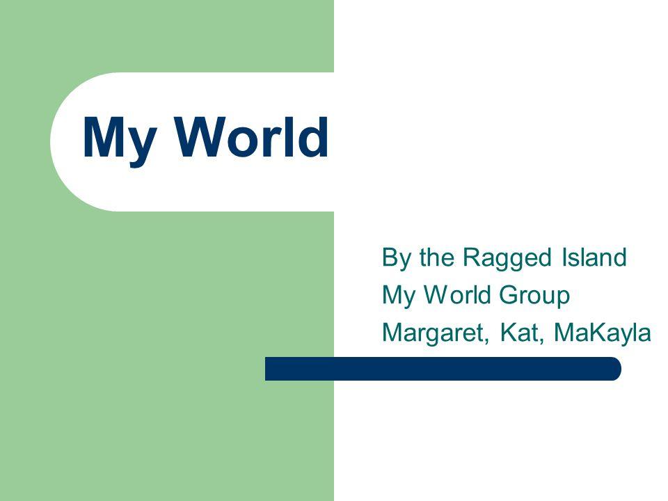 My World By the Ragged Island My World Group Margaret, Kat, MaKayla