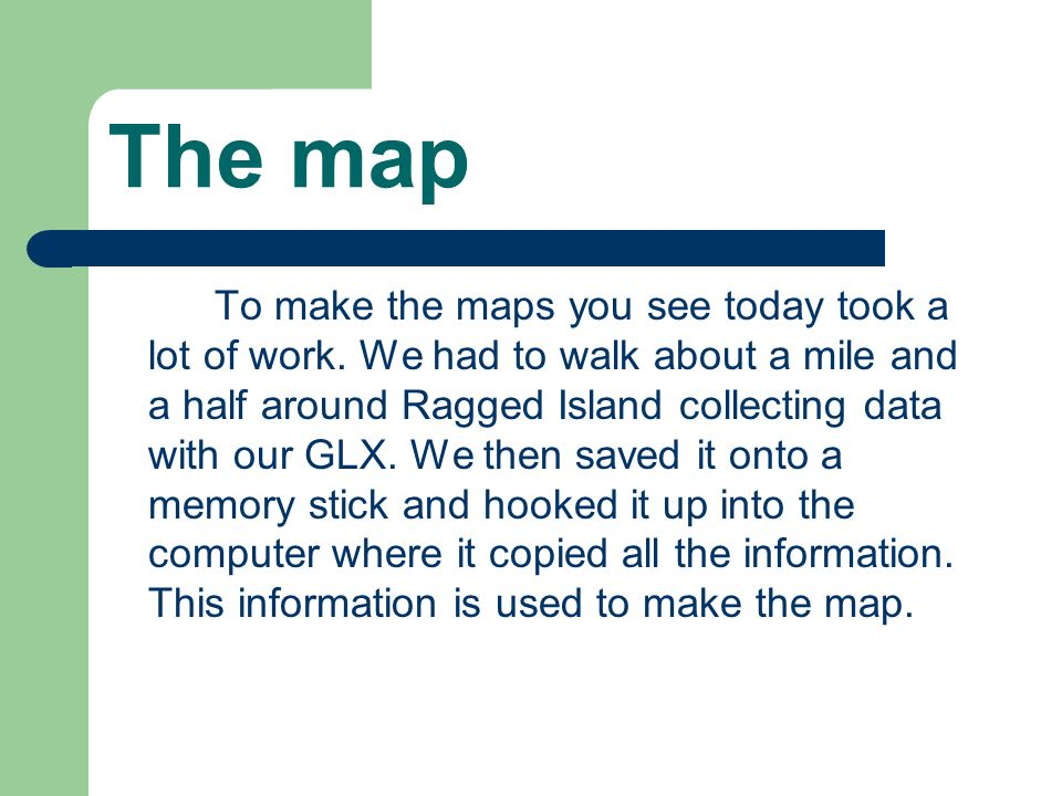 The map To make the maps you see today took a lot of work. We had to walk about a mile and a half around Ragged Island collecting data with our GLX. W