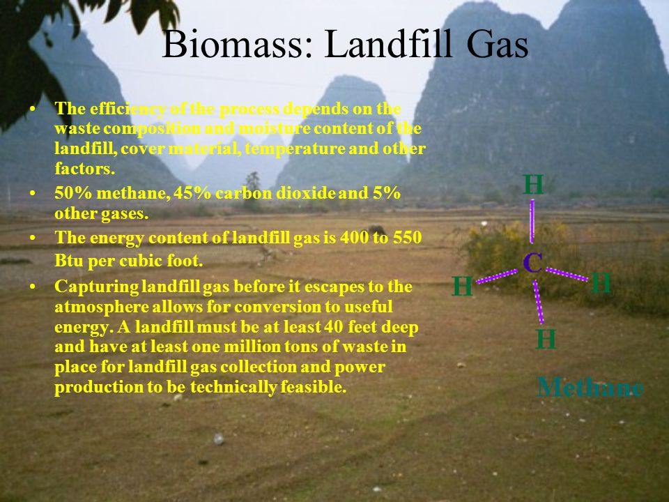 Biomass: Landfill Gas The efficiency of the process depends on the waste composition and moisture content of the landfill, cover material, temperature