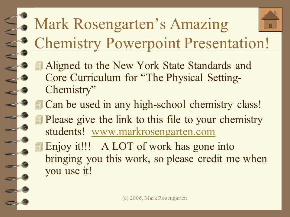 (c) 2006, Mark Rosengarten Mark Rosengartens Amazing Chemistry Powerpoint Presentation! 4 Aligned to the New York State Standards and Core Curriculum
