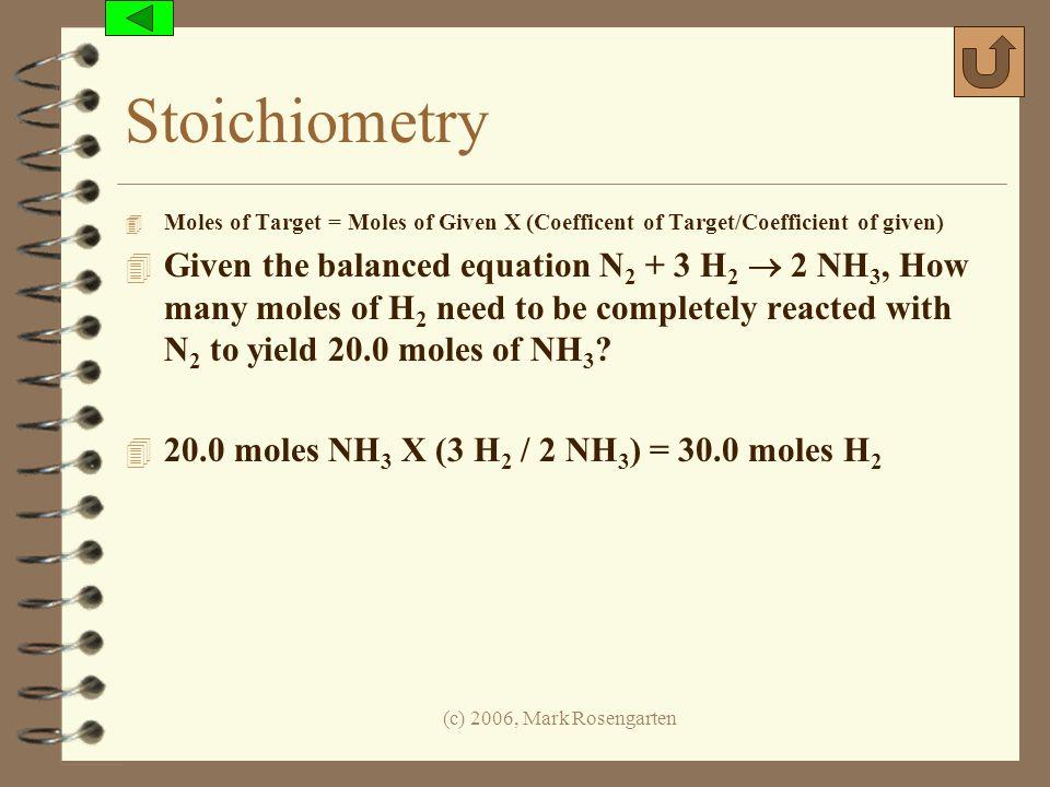(c) 2006, Mark Rosengarten Stoichiometry 4 Moles of Target = Moles of Given X (Coefficent of Target/Coefficient of given) 4 Given the balanced equatio