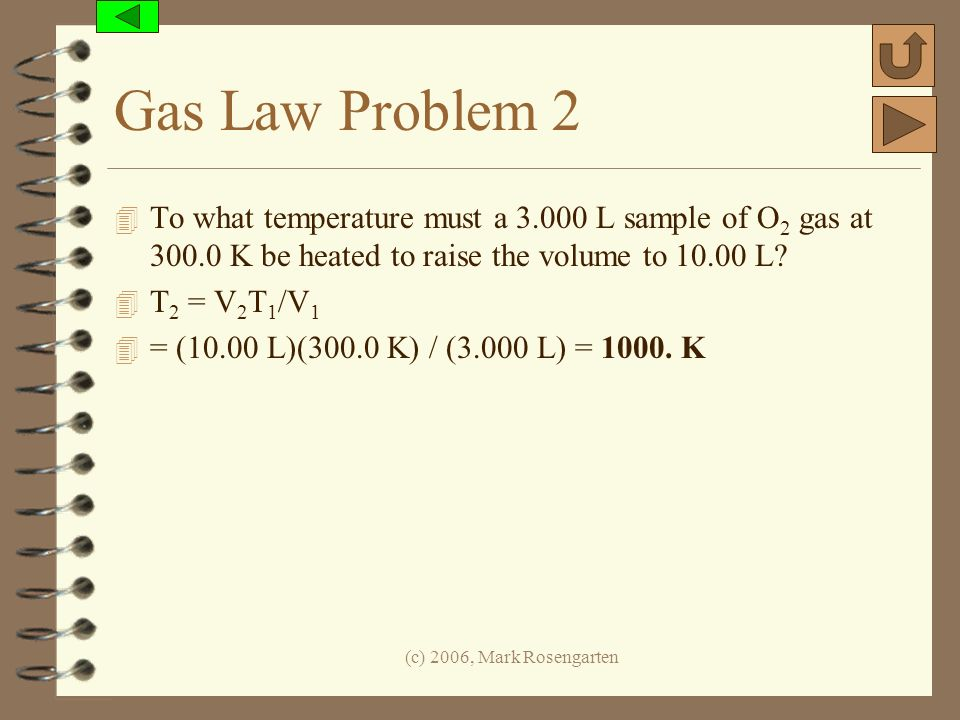 (c) 2006, Mark Rosengarten Gas Law Problem 2 4 To what temperature must a 3.000 L sample of O 2 gas at 300.0 K be heated to raise the volume to 10.00